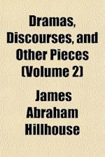 Dramas, Discourses, and Other Pieces (Volume 2); The Judgement. Sachem's-Wood. Discourses I. on the Choice of an Era in Epic and Tragic Writing. II. o af James Abraham Hillhouse