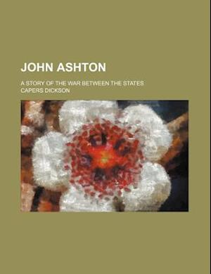 John Ashton; A Story of the War Between the States af Capers Dickson
