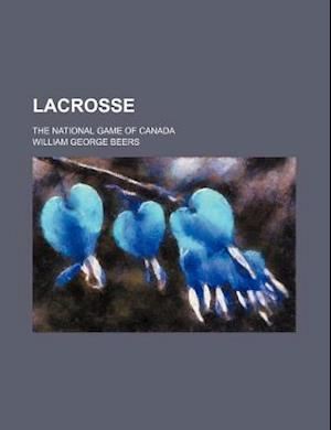 Lacrosse; The National Game of Canada af William George Beers