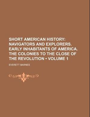 Short American History (Volume 1); Navigators and Explorers. Early Inhabitants of America. the Colonies to the Close of the Revolution af Everett Barnes