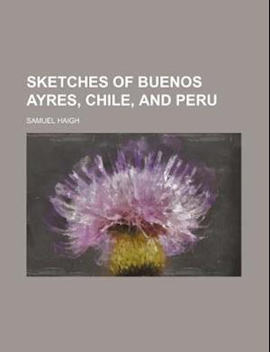 Sketches of Buenos Ayres, Chile, and Peru af Samuel Haigh