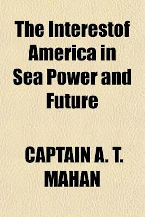The Interestof America in Sea Power and Future af Captain A. T. Mahan