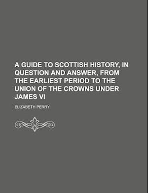 A Guide to Scottish History, in Question and Answer, from the Earliest Period to the Union of the Crowns Under James VI af Elizabeth Perry