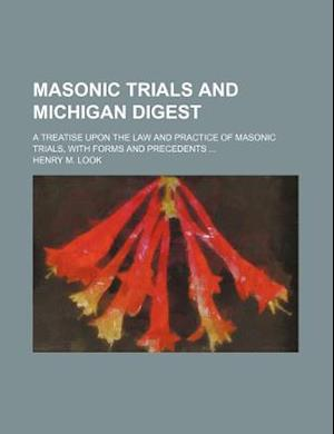 Masonic Trials and Michigan Digest; A Treatise Upon the Law and Practice of Masonic Trials, with Forms and Precedents af Henry M. Look