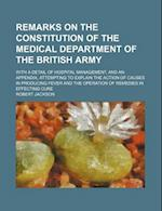 Remarks on the Constitution of the Medical Department of the British Army; With a Detail of Hospital Management, and an Appendix, Attempting to Explai