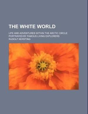 The White World; Life and Adventures Within the Arctic Circle Portrayed by Famous Living Explorers af Rudolf Kersting