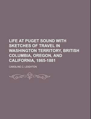 Life at Puget Sound with Sketches of Travel in Washington Territory, British Columbia, Oregon, and California, 1865-1881 af Caroline C. Leighton