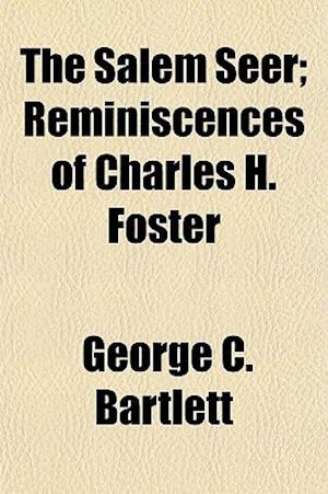 The Salem Seer; Reminiscences of Charles H. Foster af George C. Bartlett