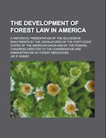 The Development of Forest Law in America; A Historical Presentation of the Successive Enactments by the Legislatures of the Forty-Eight States of the af Jay P. Kinney