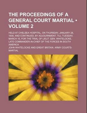 The Proceedings of a General Court Martial (Volume 2); Held at Chelsea Hospital, on Thursday, January 28, 1808, and Continued, by Adjournment, Till Tu af John Whitelocke