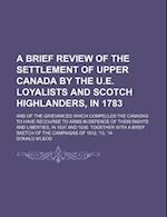 A   Brief Review of the Settlement of Upper Canada by the U.E. Loyalists and Scotch Highlanders, in 1783; And of the Grievances Which Compelled the Ca af Donald M'Leod