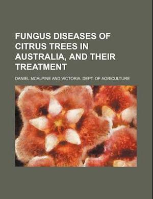 Fungus Diseases of Citrus Trees in Australia, and Their Treatment af Daniel Mcalpine