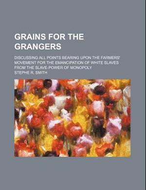 Grains for the Grangers; Discussing All Points Bearing Upon the Farmers' Movement for the Emancipation of White Slaves from the Slave-Power of Monopol af Stephe R. Smith