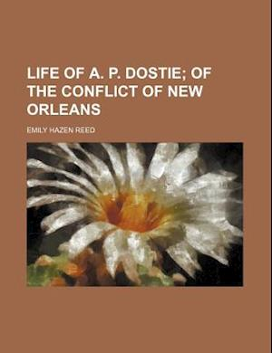 Life of A. P. Dostie; Of the Conflict of New Orleans af Emily Hazen Reed