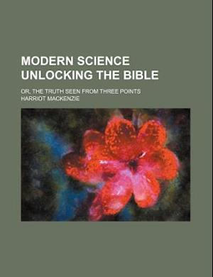 Modern Science Unlocking the Bible; Or, the Truth Seen from Three Points af Harriot Mackenzie