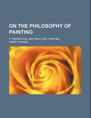 On the Philosophy of Painting; A Theoretical and Practical Treatise af Henry Twining