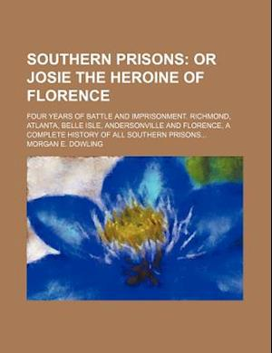 Southern Prisons; Or Josie the Heroine of Florence. Four Years of Battle and Imprisonment. Richmond, Atlanta, Belle Isle, Andersonville and Florence, af Morgan E. Dowling