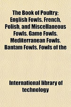 The Book of Poultry (Volume 2); English Fowls. French, Polish, and Miscellaneous Fowls. Game Fowls. Mediterranean Fowls. Bantam Fowls. Fowls of the Ph af International Library of Technology