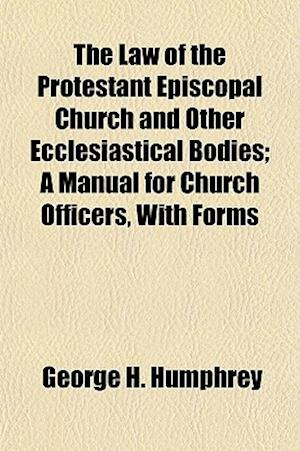 The Law of the Protestant Episcopal Church and Other Ecclesiastical Bodies; A Manual for Church Officers, with Forms af George H. Humphrey