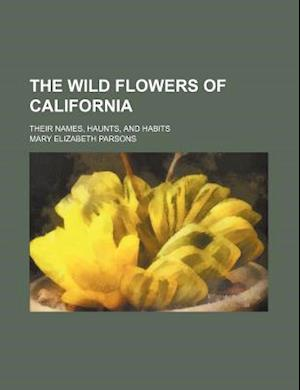 The Wild Flowers of California; Their Names, Haunts, and Habits af Mary Elizabeth Parsons