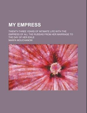 My Empress; Twenty-Three Years of Intimate Life with the Empress of All the Russias from Her Marriage to the Day of Her Exile af Marfa Mouchanow