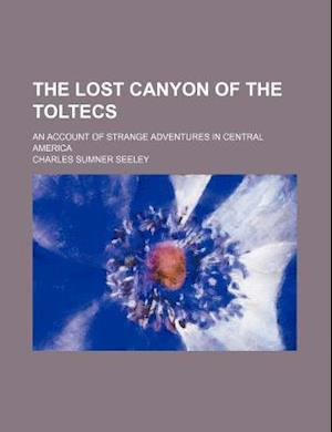 The Lost Canyon of the Toltecs; An Account of Strange Adventures in Central America af Charles Sumner Seeley