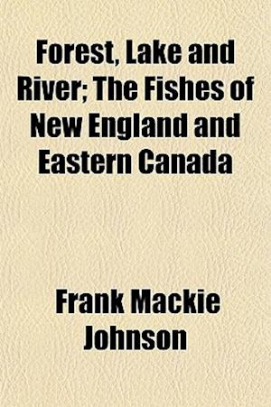 Forest, Lake and River; The Fishes of New England and Eastern Canada af Frank Mackie Johnson