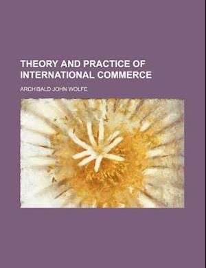 Theory and Practice of International Commerce af Archibald John Wolfe