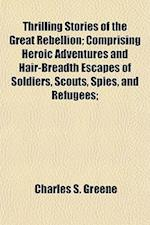 Thrilling Stories of the Great Rebellion; Comprising Heroic Adventures and Hair-Breadth Escapes of Soldiers, Scouts, Spies, and Refugees Daring Exploi af Charles S. Greene