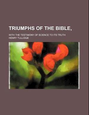 Triumphs of the Bible; With the Testimony of Science to Its Truth af Henry Tullidge