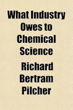 What Industry Owes to Chemical Science af Richard Bertram Pilcher