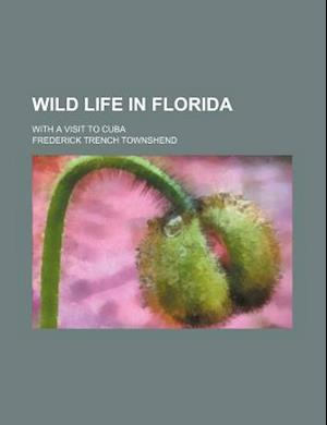 Wild Life in Florida; With a Visit to Cuba af Frederick Trench Townshend