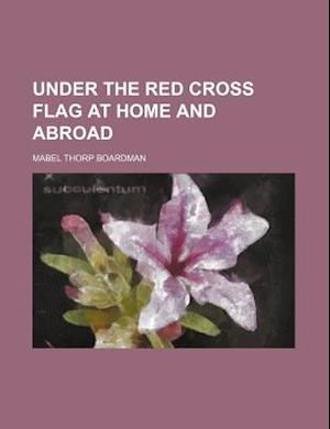 Under the Red Cross Flag at Home and Abroad af Mabel Thorp Boardman