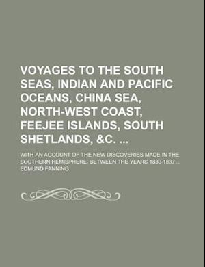 Voyages to the South Seas, Indian and Pacific Oceans, China Sea, North-West Coast, Feejee Islands, South Shetlands, &C.; With an Account of the New Di af Edmund Fanning