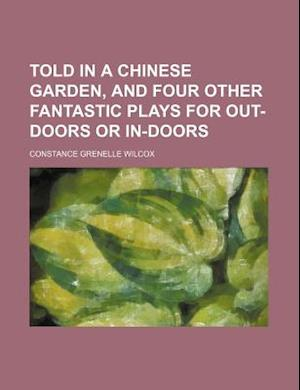 Told in a Chinese Garden, and Four Other Fantastic Plays for Out-Doors or In-Doors af Constance Grenelle Wilcox