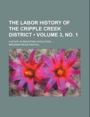 The Labor History of the Cripple Creek District (Volume 3, No. 1); A Study in Industrial Evolution af Benjamin Mckie Rastall