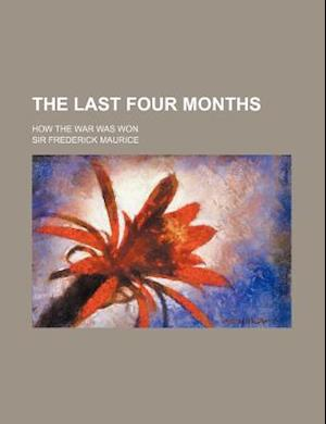 The Last Four Months (Volume 544); How the War Was Won af Frederick Maurice