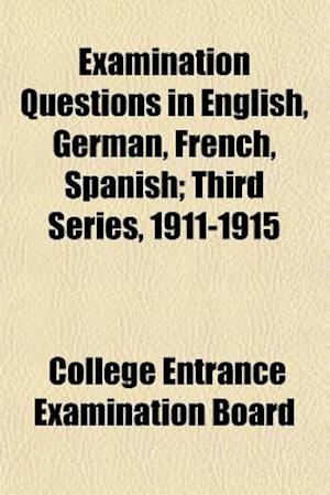 Examination Questions in English, German, French, Spanish; Third Series, 1911-1915 af College Entrance Examination Board