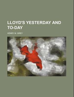 Lloyd's Yesterday and To-Day af Henry M. Grey