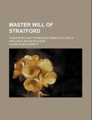 Master Will of Stratford; A Midwinter Night's Dream in Three Acts, with a Prologue and an Epilogue af Louise Ayres Garnett