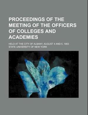 Proceedings of the Meeting of the Officers of Colleges and Academies; Held at the City of Albany, August 4 and 5, 1863 af State University of New York, New York State University