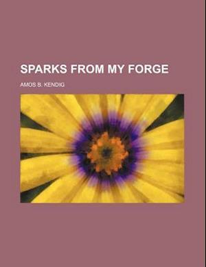 Sparks from My Forge af Amos B. Kendig