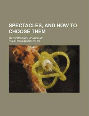 Spectacles, and How to Choose Them; An Elementary Monograph af Charles Harrison Vilas