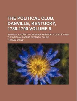 The Political Club, Danville, Kentucky, 1786-1790; Being an Account of an Early Kentucky Society from the Original Papers Recently Found Volume 9 af Thomas Speed