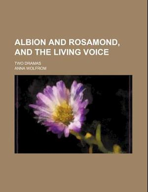 Albion and Rosamond, and the Living Voice; Two Dramas af Anna Wolfrom