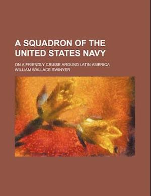 A Squadron of the United States Navy; On a Friendly Cruise Around Latin America af William Wallace Swinyer