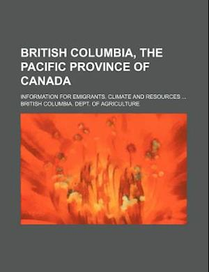 British Columbia, the Pacific Province of Canada; Information for Emigrants. Climate and Resources af British Columbia Dept of Agriculture