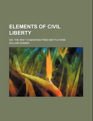 Elements of Civil Liberty; Or, the Way to Maintain Free Institutions af William Wisner