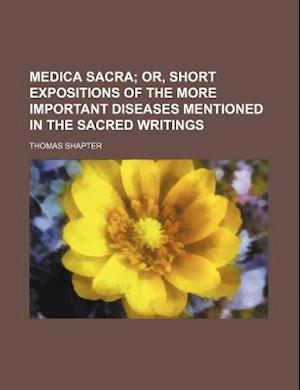 Medica Sacra; Or, Short Expositions of the More Important Diseases Mentioned in the Sacred Writings af Thomas Shapter