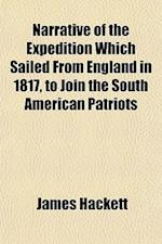 Narrative of the Expedition Which Sailed from England in 1817, to Join the South American Patriots; Comprising Every Particular Connected with Its For af James Hackett